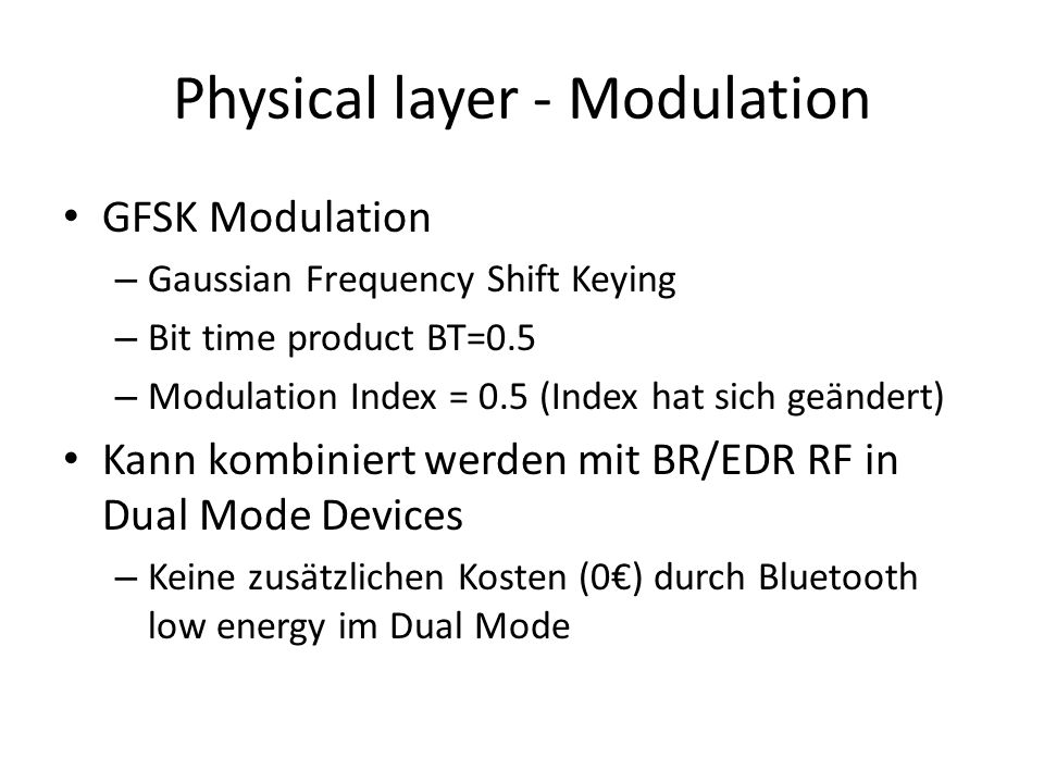 Physical layer - Modulation GFSK Modulation – Gaussian Frequency Shift Keying – Bit time product BT=0.5 – Modulation Index = 0.5 (Index hat sich geänd