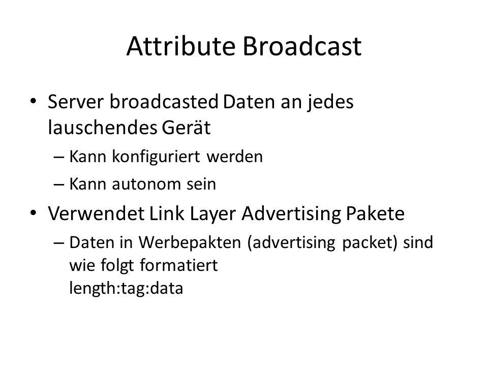 Attribute Broadcast Server broadcasted Daten an jedes lauschendes Gerät – Kann konfiguriert werden – Kann autonom sein Verwendet Link Layer Advertisin