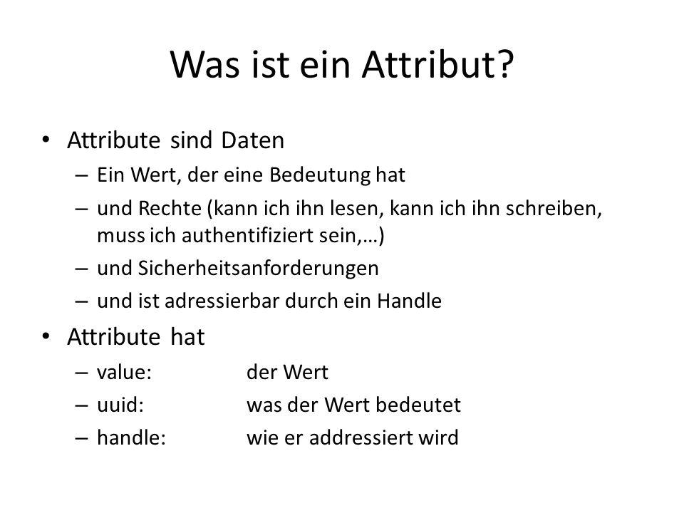 Was ist ein Attribut? Attribute sind Daten – Ein Wert, der eine Bedeutung hat – und Rechte (kann ich ihn lesen, kann ich ihn schreiben, muss ich authe