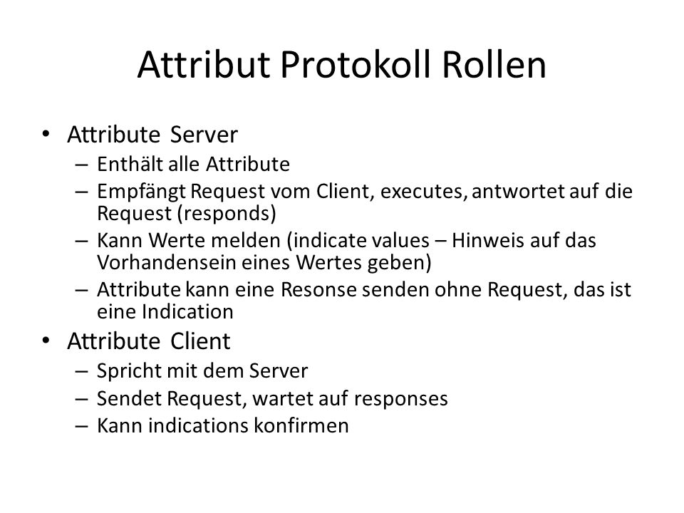 Attribut Protokoll Rollen Attribute Server – Enthält alle Attribute – Empfängt Request vom Client, executes, antwortet auf die Request (responds) – Ka