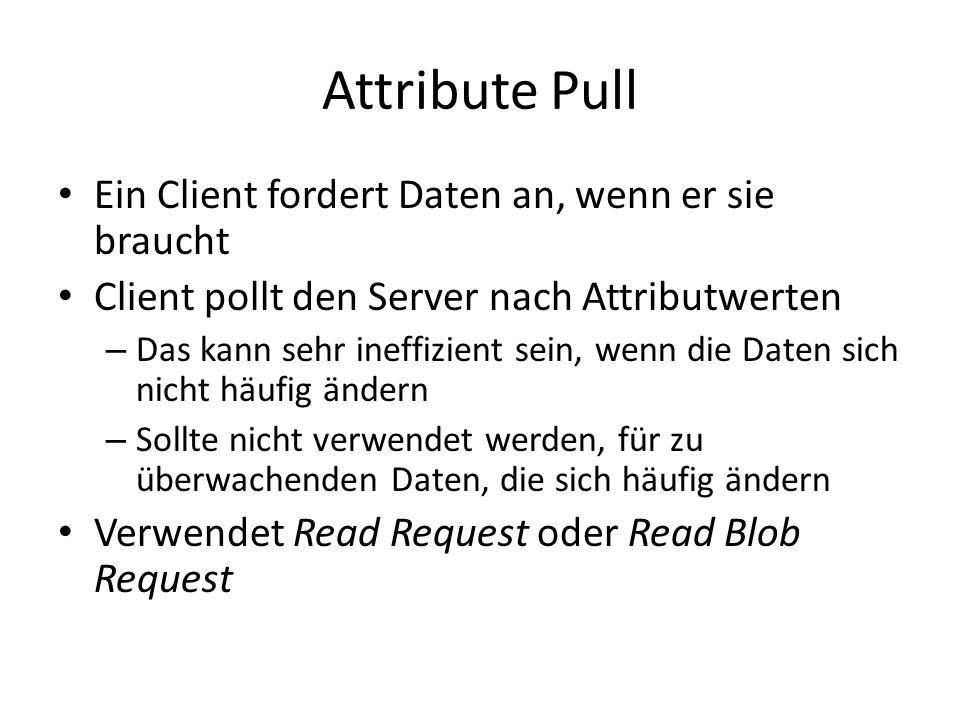 Attribute Pull Ein Client fordert Daten an, wenn er sie braucht Client pollt den Server nach Attributwerten – Das kann sehr ineffizient sein, wenn die