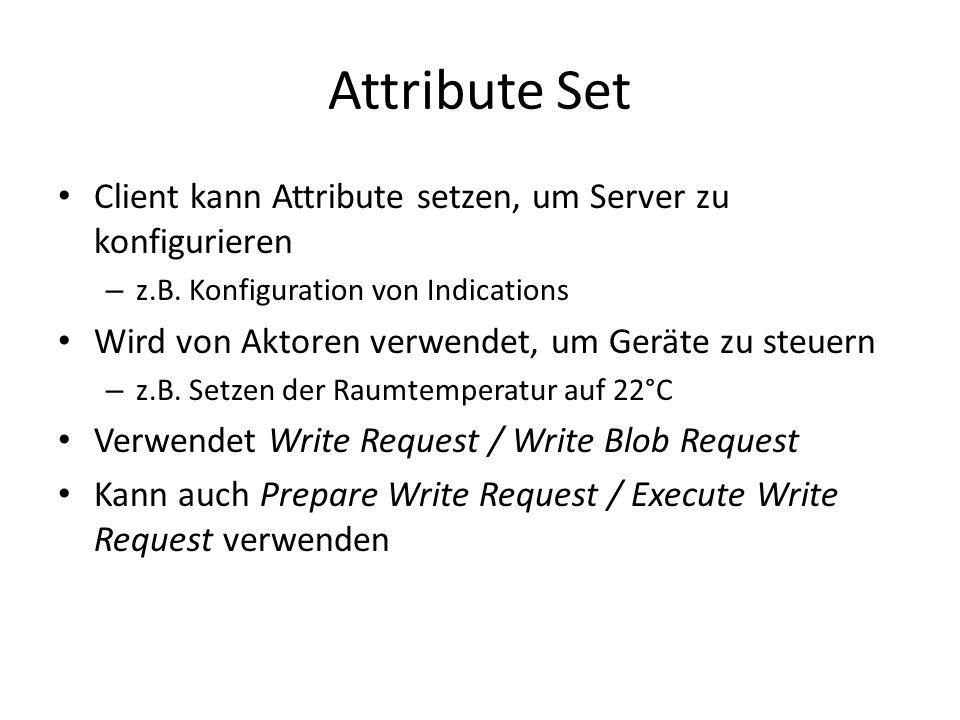 Attribute Set Client kann Attribute setzen, um Server zu konfigurieren – z.B. Konfiguration von Indications Wird von Aktoren verwendet, um Geräte zu s