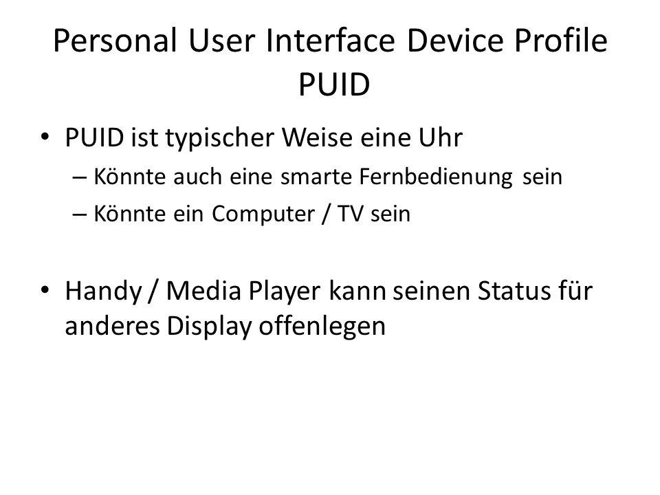 Personal User Interface Device Profile PUID PUID ist typischer Weise eine Uhr – Könnte auch eine smarte Fernbedienung sein – Könnte ein Computer / TV sein Handy / Media Player kann seinen Status für anderes Display offenlegen