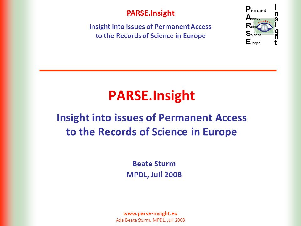 PARSE.Insight Insight into issues of Permanent Access to the Records of Science in Europe P ermanent A ccess R ecords S cience E urope InsIghtInsIght www.parse-insight.eu Ada Beate Sturm, MPDL, Juli 2008 PARSE.Insight Insight into issues of Permanent Access to the Records of Science in Europe Beate Sturm MPDL, Juli 2008