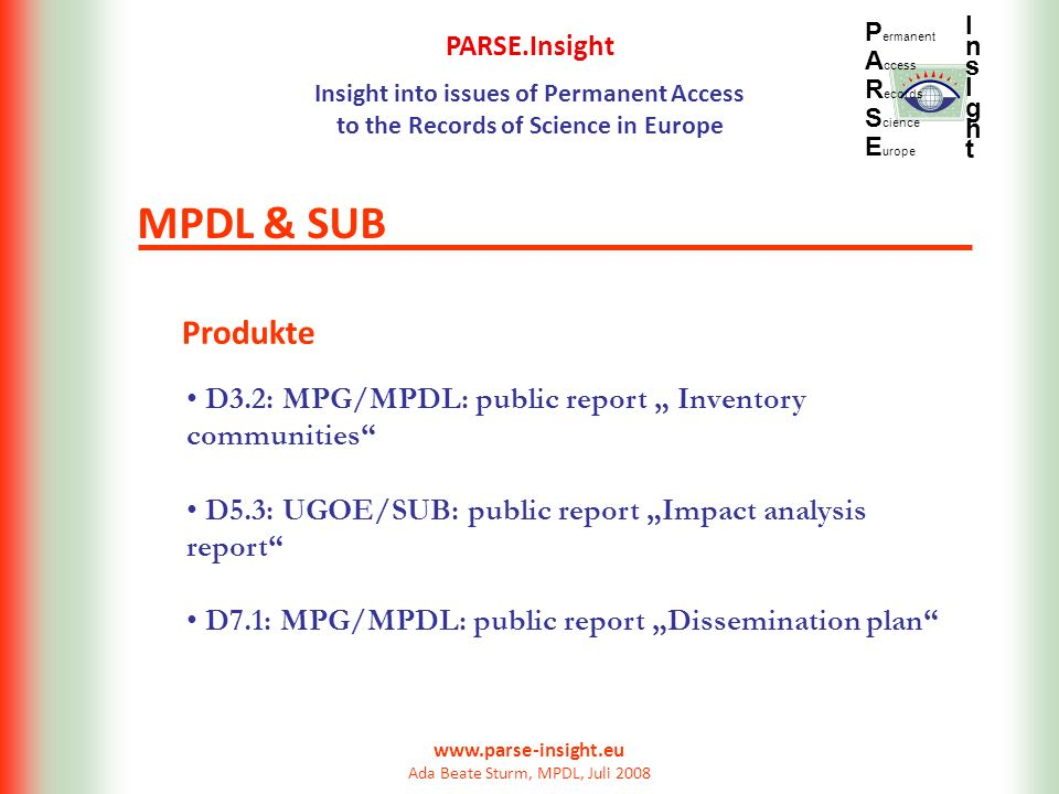 PARSE.Insight Insight into issues of Permanent Access to the Records of Science in Europe P ermanent A ccess R ecords S cience E urope InsIghtInsIght www.parse-insight.eu Ada Beate Sturm, MPDL, Juli 2008 Produkte MPDL & SUB D3.2: MPG/MPDL: public report Inventory communities D5.3: UGOE/SUB: public report Impact analysis report D7.1: MPG/MPDL: public report Dissemination plan