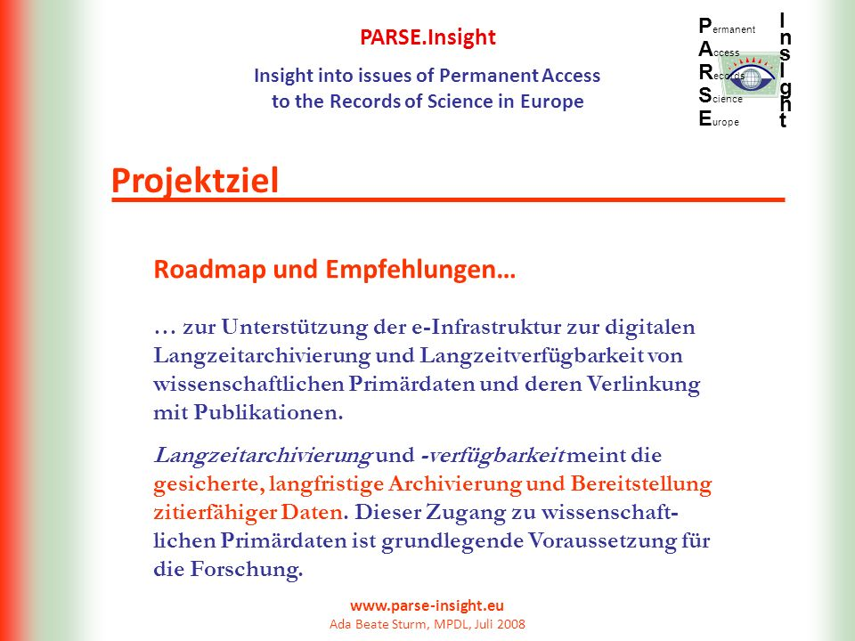 PARSE.Insight Insight into issues of Permanent Access to the Records of Science in Europe P ermanent A ccess R ecords S cience E urope InsIghtInsIght www.parse-insight.eu Ada Beate Sturm, MPDL, Juli 2008 Kommunikation zwischen Projektpartnern Kommunikation große Mailingliste PARSE-INSIGHT@JISCMAIL.AC.UK kleine Mailingliste parse-mpdl-sub@sub.uni-goettingen.de PARSE-wiki http://parse.digitalpreservation.eu/bin/view/Main/WebHome CoLab persönliche und virtuelle Meetings