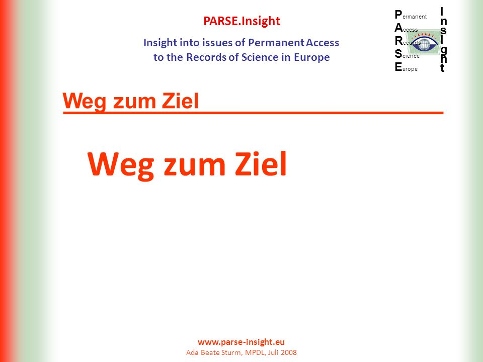 PARSE.Insight Insight into issues of Permanent Access to the Records of Science in Europe P ermanent A ccess R ecords S cience E urope InsIghtInsIght www.parse-insight.eu Ada Beate Sturm, MPDL, Juli 2008 Vielen Dank für Ihre Aufmerksamkeit.