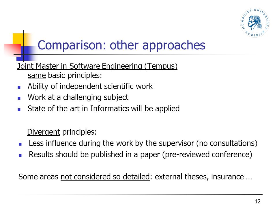 Comparison: other approaches Joint Master in Software Engineering (Tempus) same basic principles: Ability of independent scientific work Work at a challenging subject State of the art in Informatics will be applied 12 Divergent principles: Less influence during the work by the supervisor (no consultations) Results should be published in a paper (pre-reviewed conference) Some areas not considered so detailed: external theses, insurance …