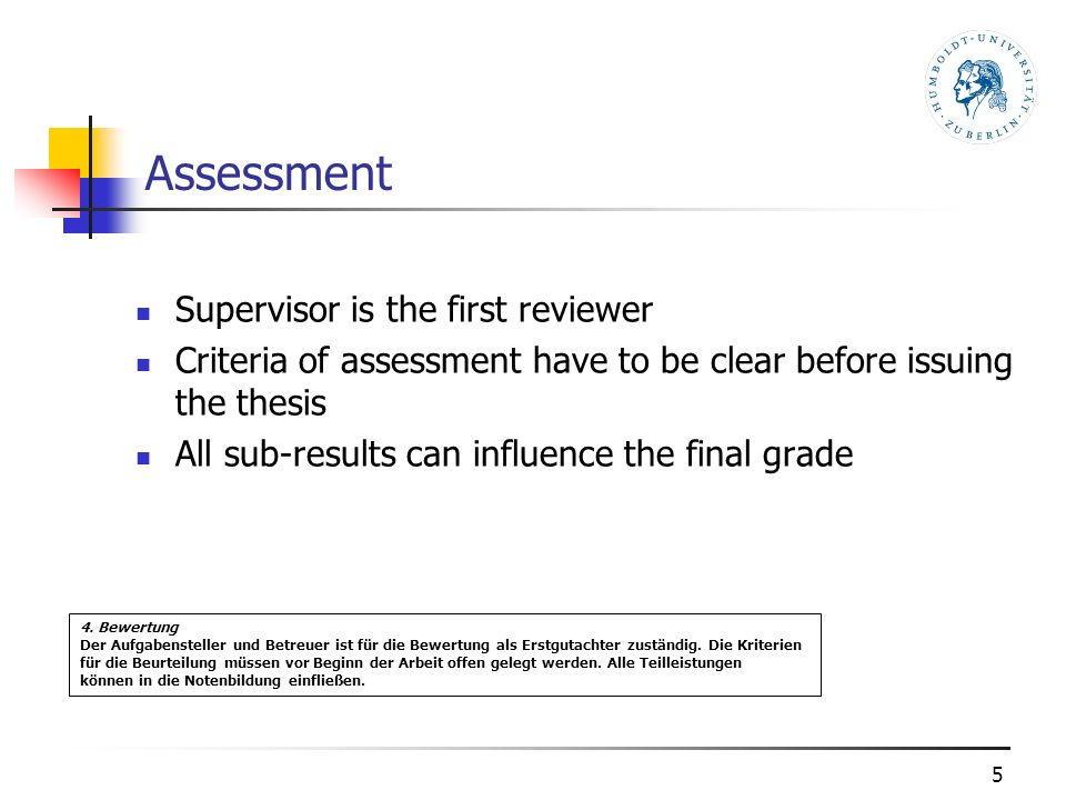 Assessment Supervisor is the first reviewer Criteria of assessment have to be clear before issuing the thesis All sub-results can influence the final grade 5 4.