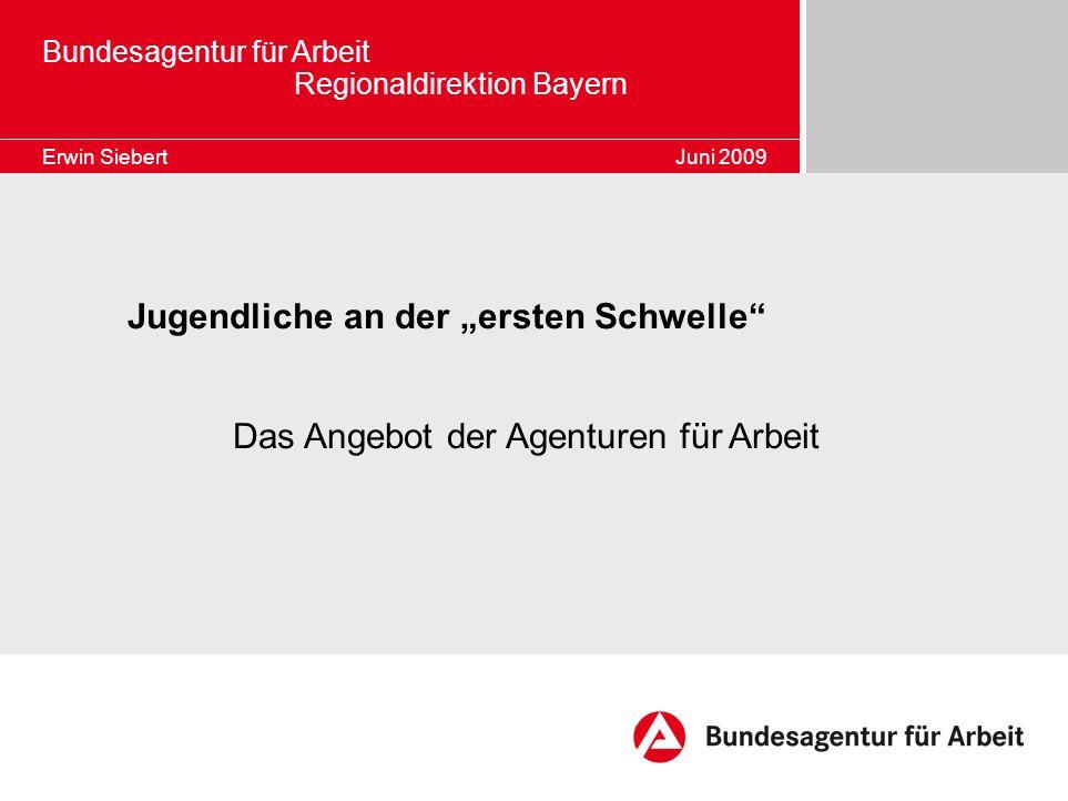 Bundesagentur für Arbeit Regionaldirektion Bayern Erwin Siebert Juni 2009 Jugendliche an der ersten Schwelle Das Angebot der Agenturen für Arbeit