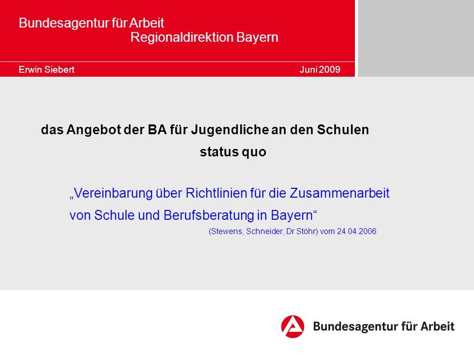 Bundesagentur für Arbeit Regionaldirektion Bayern Erwin Siebert Juni 2009 das Angebot der BA für Jugendliche an den Schulen status quo Vereinbarung üb