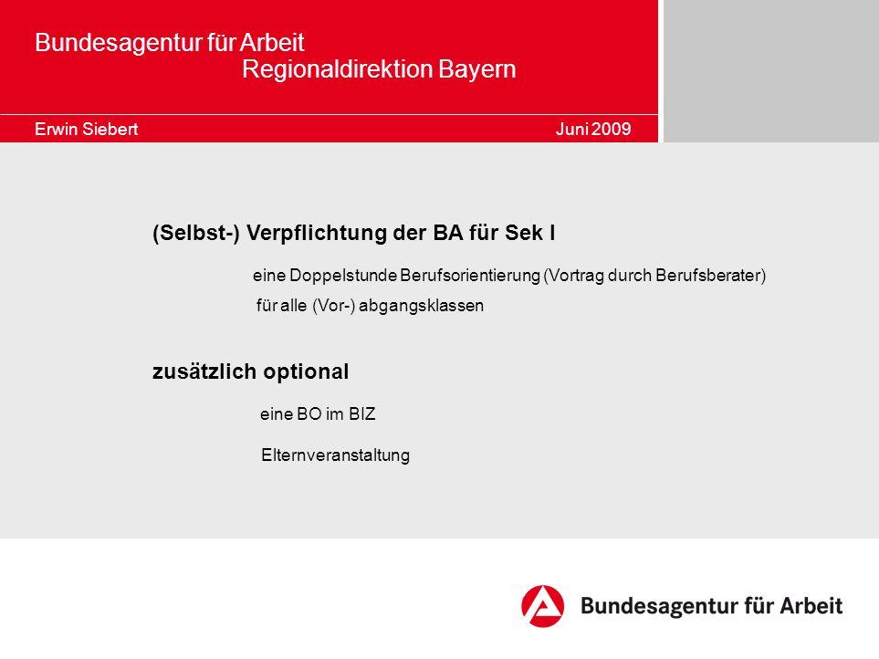 Bundesagentur für Arbeit Regionaldirektion Bayern Erwin Siebert Juni 2009 (Selbst-) Verpflichtung der BA für Sek I eine Doppelstunde Berufsorientierun
