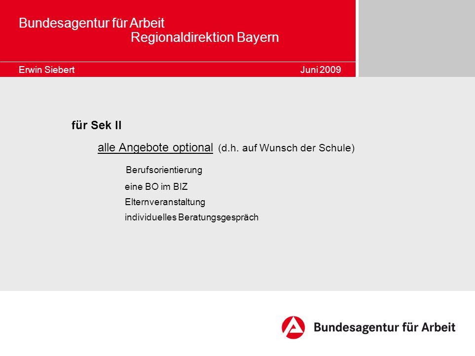 Bundesagentur für Arbeit Regionaldirektion Bayern Erwin Siebert Juni 2009 für Sek II alle Angebote optional (d.h. auf Wunsch der Schule) Berufsorienti
