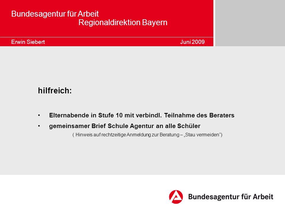 Bundesagentur für Arbeit Regionaldirektion Bayern Erwin Siebert Juni 2009 hilfreich: Elternabende in Stufe 10 mit verbindl. Teilnahme des Beraters gem