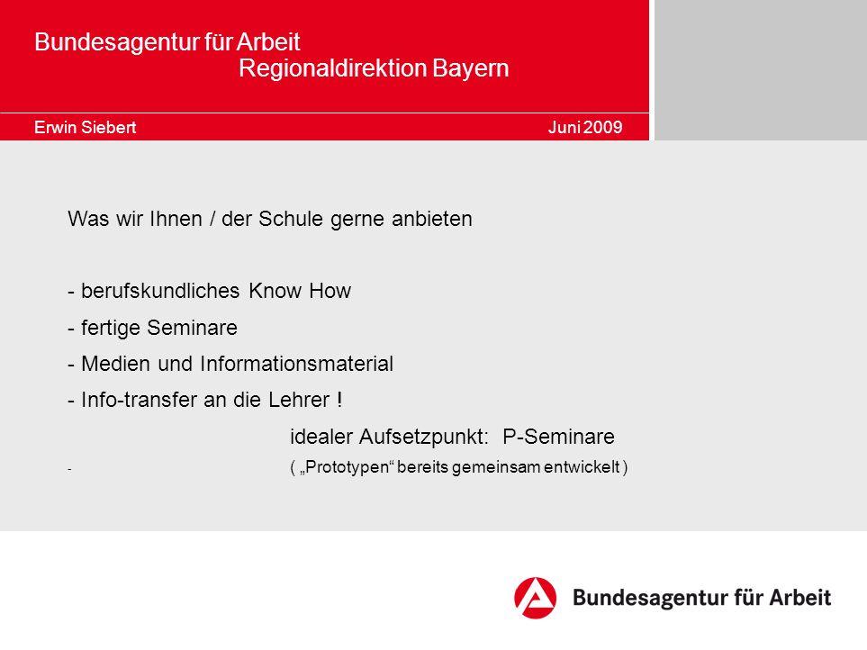 Bundesagentur für Arbeit Regionaldirektion Bayern Erwin Siebert Juni 2009 Was wir Ihnen / der Schule gerne anbieten - berufskundliches Know How - fert