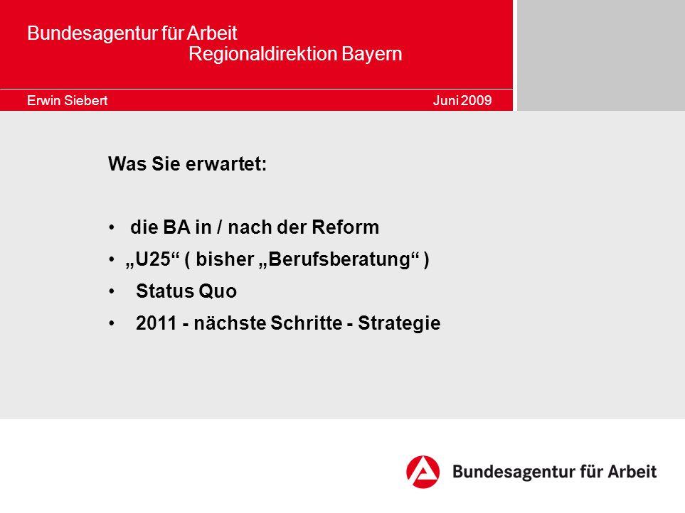 Bundesagentur für Arbeit Regionaldirektion Bayern Erwin Siebert Juni 2009 Was Sie erwartet: die BA in / nach der Reform U25 ( bisher Berufsberatung )