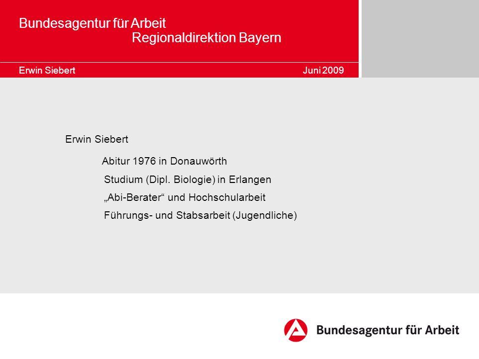 Bundesagentur für Arbeit Regionaldirektion Bayern Erwin Siebert Juni 2009 Erwin Siebert Abitur 1976 in Donauwörth Studium (Dipl. Biologie) in Erlangen