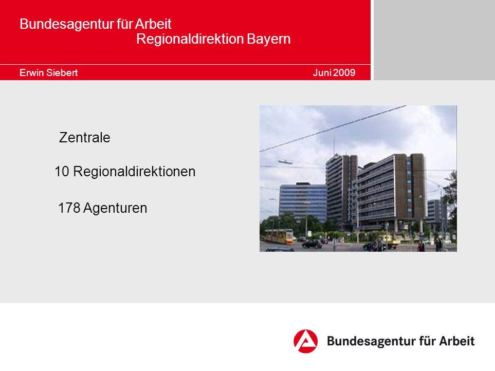 Zentrale 10 Regionaldirektionen 178 Agenturen Bundesagentur für Arbeit Regionaldirektion Bayern Erwin Siebert Juni 2009