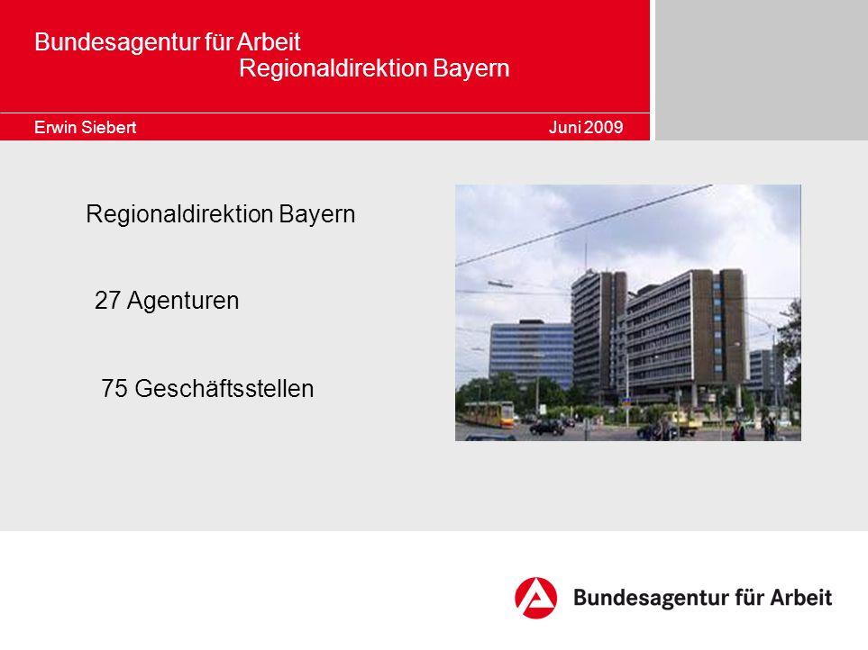 Regionaldirektion Bayern 27 Agenturen 75 Geschäftsstellen Bundesagentur für Arbeit Regionaldirektion Bayern Erwin Siebert Juni 2009