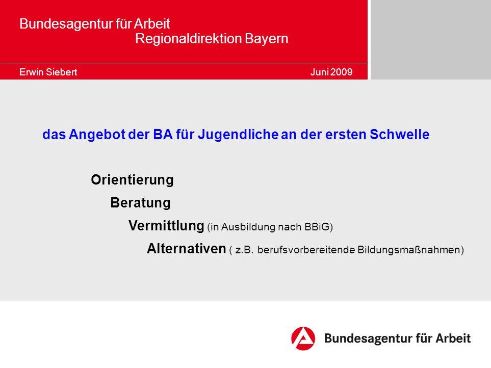 Bundesagentur für Arbeit Regionaldirektion Bayern Erwin Siebert Juni 2009 das Angebot der BA für Jugendliche an der ersten Schwelle Orientierung Berat