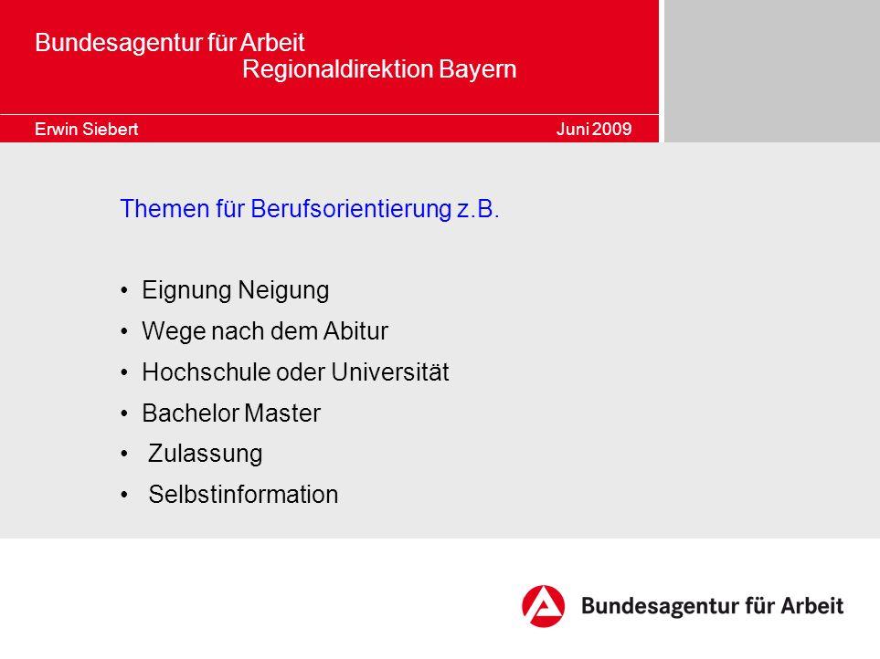 Bundesagentur für Arbeit Regionaldirektion Bayern Erwin Siebert Juni 2009 Themen für Berufsorientierung z.B. Eignung Neigung Wege nach dem Abitur Hoch