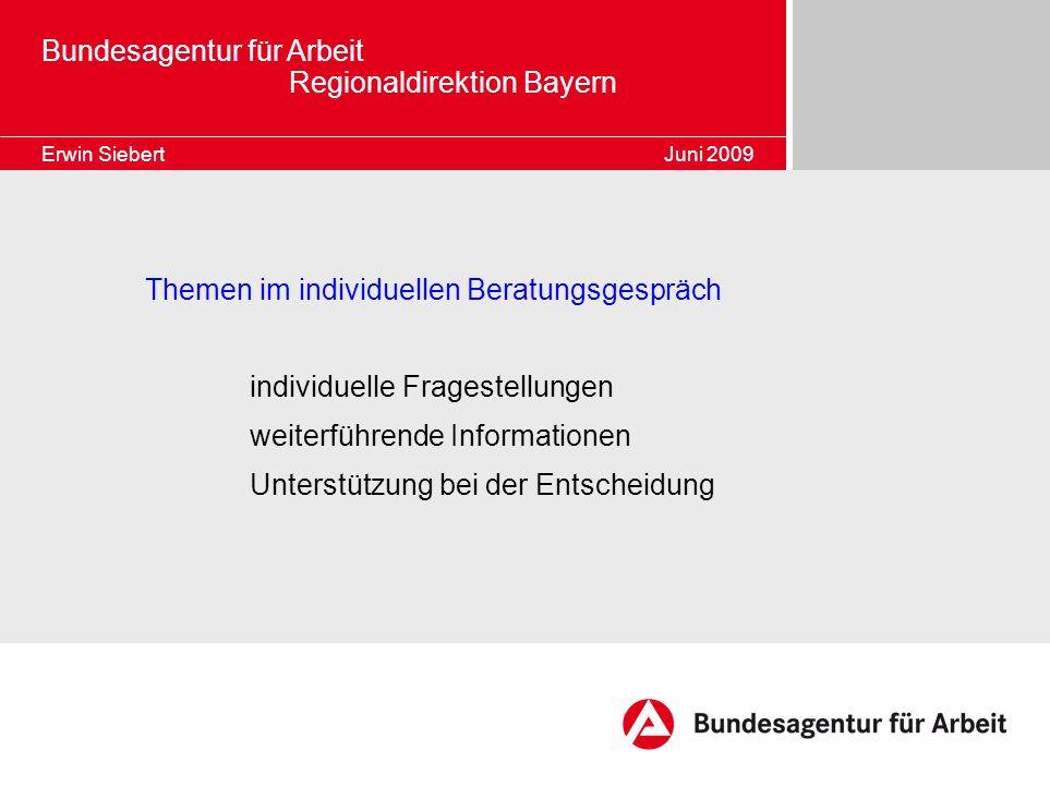 Bundesagentur für Arbeit Regionaldirektion Bayern Erwin Siebert Juni 2009 Themen im individuellen Beratungsgespräch individuelle Fragestellungen weite