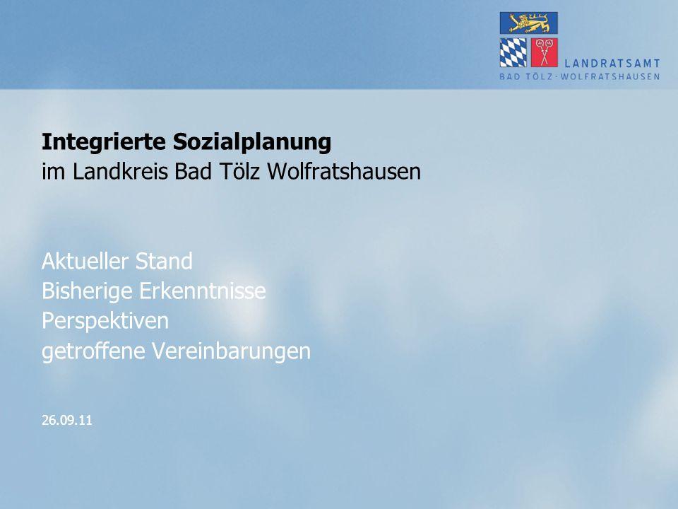 Integrierte Sozialplanung im Landkreis Bad Tölz Wolfratshausen Aktueller Stand Bisherige Erkenntnisse Perspektiven getroffene Vereinbarungen 26.09.11