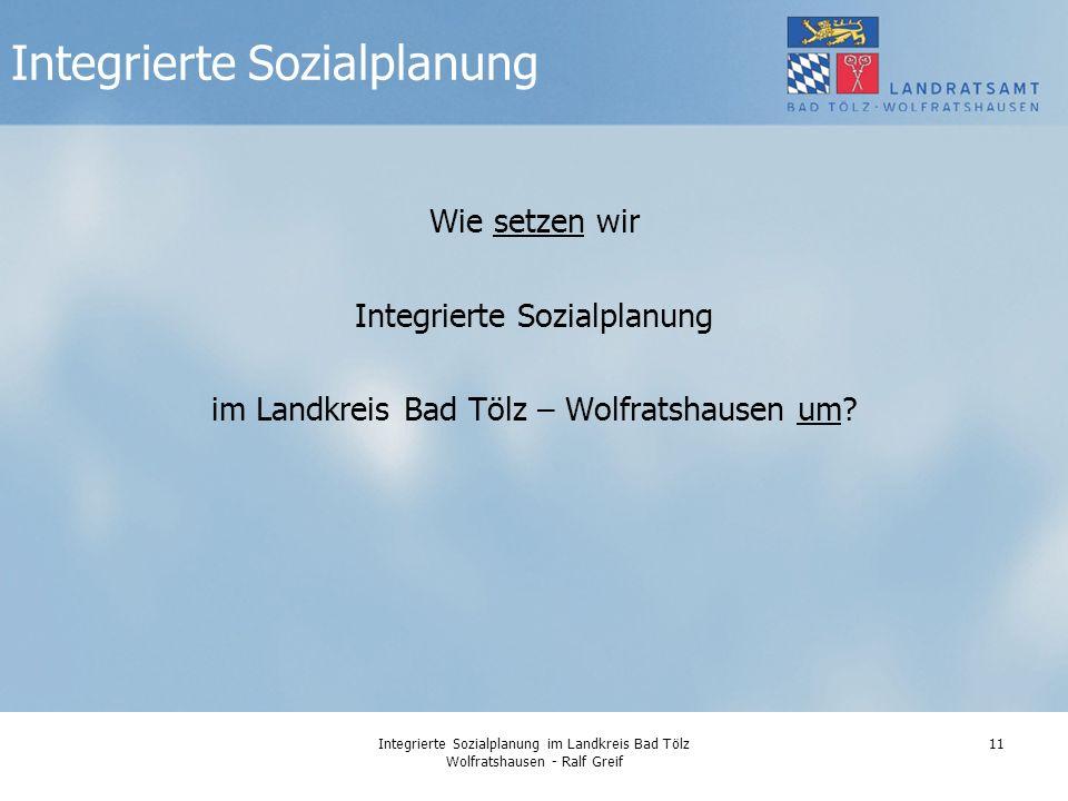 Integrierte Sozialplanung im Landkreis Bad Tölz Wolfratshausen - Ralf Greif 11 Wie setzen wir Integrierte Sozialplanung im Landkreis Bad Tölz – Wolfratshausen um.
