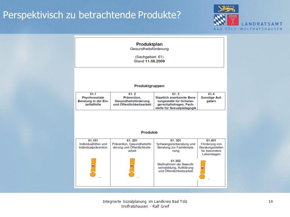 Integrierte Sozialplanung im Landkreis Bad Tölz Wolfratshausen - Ralf Greif 19 Perspektivisch zu betrachtende Produkte?