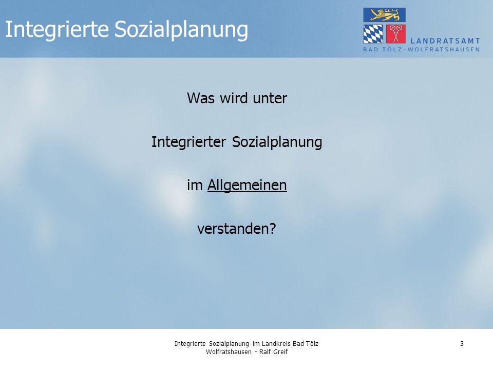 Integrierte Sozialplanung im Landkreis Bad Tölz Wolfratshausen - Ralf Greif 3 Was wird unter Integrierter Sozialplanung im Allgemeinen verstanden.