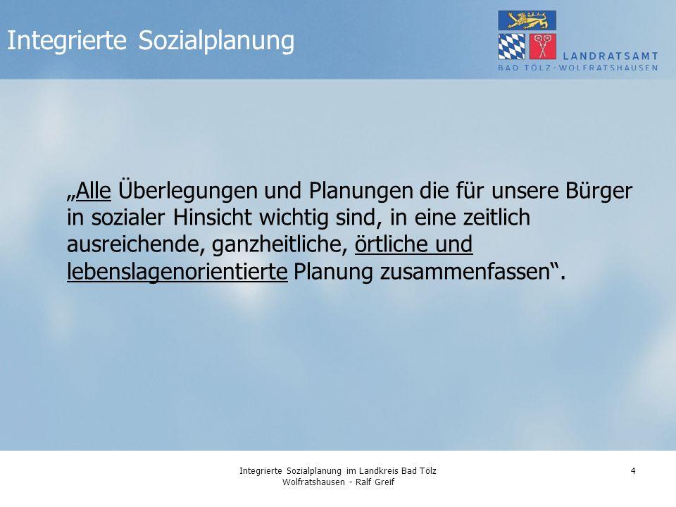 Integrierte Sozialplanung im Landkreis Bad Tölz Wolfratshausen - Ralf Greif 4 Integrierte Sozialplanung Alle Überlegungen und Planungen die für unsere Bürger in sozialer Hinsicht wichtig sind, in eine zeitlich ausreichende, ganzheitliche, örtliche und lebenslagenorientierte Planung zusammenfassen.