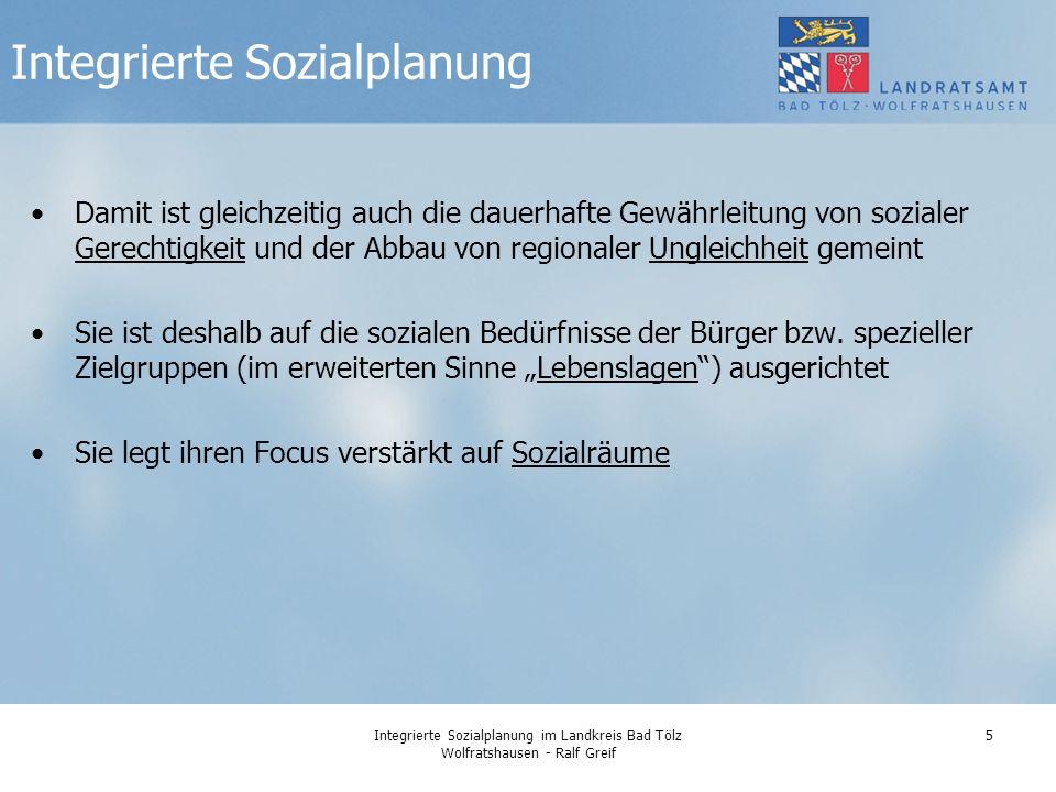 Integrierte Sozialplanung im Landkreis Bad Tölz Wolfratshausen - Ralf Greif 5 Damit ist gleichzeitig auch die dauerhafte Gewährleitung von sozialer Gerechtigkeit und der Abbau von regionaler Ungleichheit gemeint Sie ist deshalb auf die sozialen Bedürfnisse der Bürger bzw.
