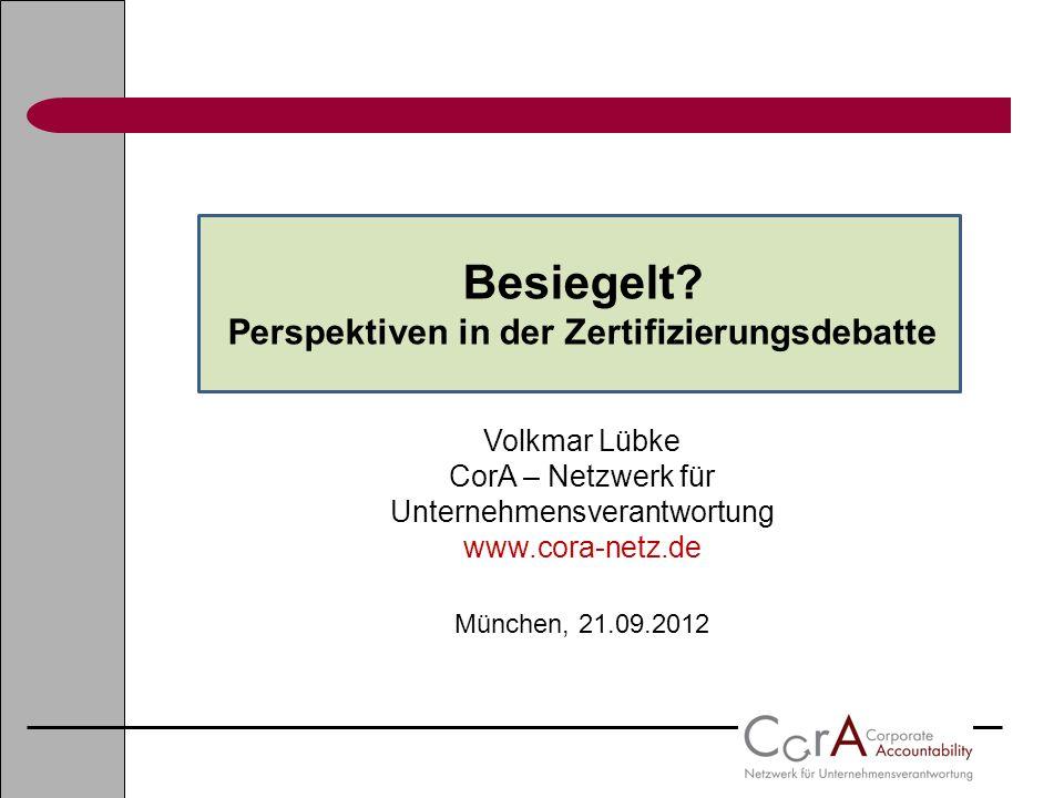Besiegelt? Perspektiven in der Zertifizierungsdebatte Volkmar Lübke CorA – Netzwerk für Unternehmensverantwortung www.cora-netz.de München, 21.09.2012