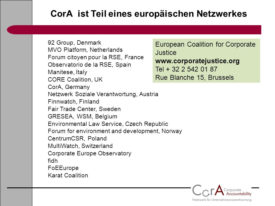 CorA ist Teil eines europäischen Netzwerkes European Coalition for Corporate Justice www.corporatejustice.org Tel + 32 2 542 01 87 Rue Blanche 15, Brussels 92 Group, Denmark MVO Platform, Netherlands Forum citoyen pour la RSE, France Observatorio de la RSE, Spain Manitese, Italy CORE Coalition, UK CorA, Germany Netzwerk Soziale Verantwortung, Austria Finnwatch, Finland Fair Trade Center, Sweden GRESEA, WSM, Belgium Environmental Law Service, Czech Republic Forum for environment and development, Norway CentrumCSR, Poland MultiWatch, Switzerland Corporate Europe Observatory fidh FoEEurope Karat Coalition