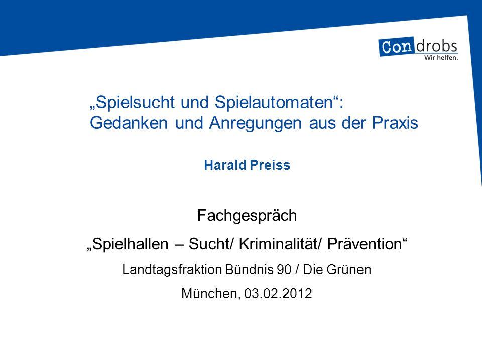 Fachgespräch Spielhallen – Sucht/ Kriminalität/ Prävention Landtagsfraktion Bündnis 90 / Die Grünen München, 03.02.2012 Harald Preiss