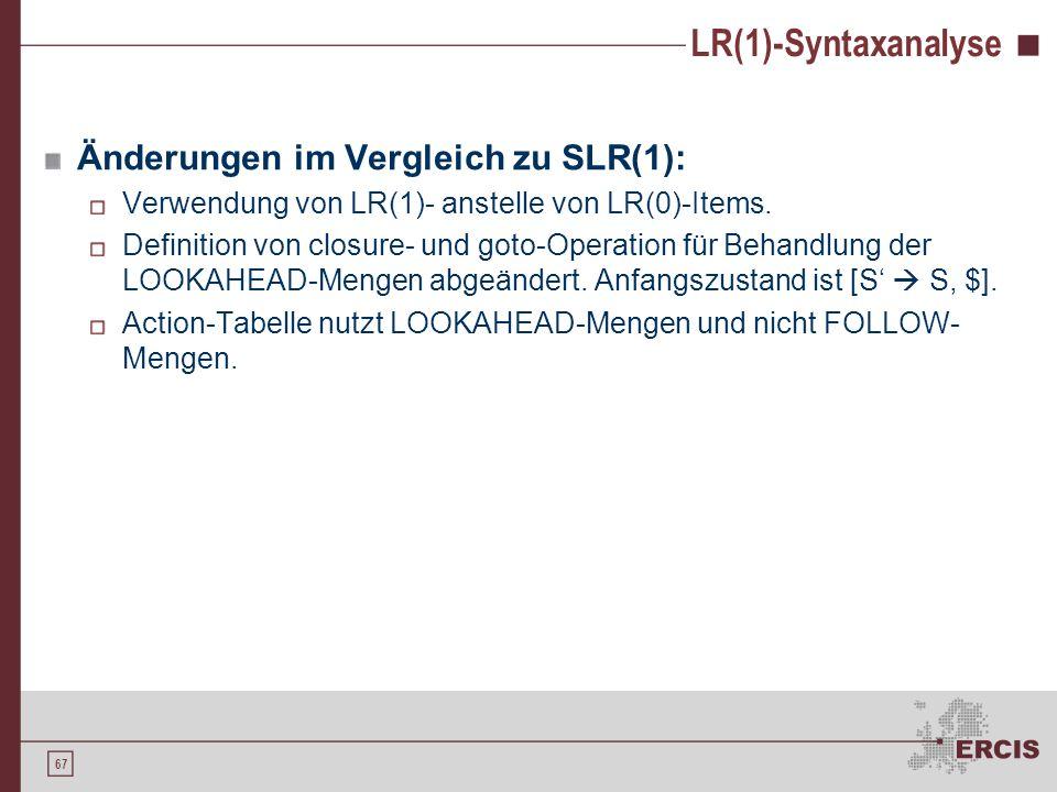 66 LR(1)-Syntaxanalyse SLR(1)-Syntaxanalyse Nutzung von FOLLOW-Mengen Globale Betrachtung, Zustand wird nicht berücksichtigt LR(1)-Syntaxanalyse Nutzu