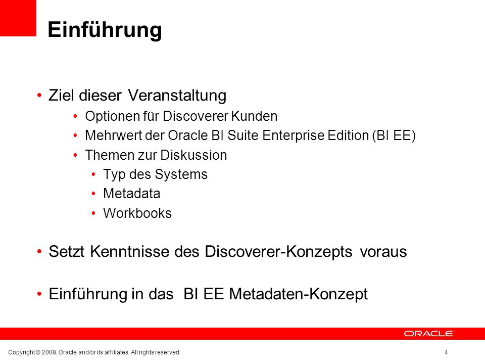 Einführung Ziel dieser Veranstaltung Optionen für Discoverer Kunden Mehrwert der Oracle BI Suite Enterprise Edition (BI EE) Themen zur Diskussion Typ des Systems Metadata Workbooks Setzt Kenntnisse des Discoverer-Konzepts voraus Einführung in das BI EE Metadaten-Konzept Copyright © 2008, Oracle and/or its affiliates.