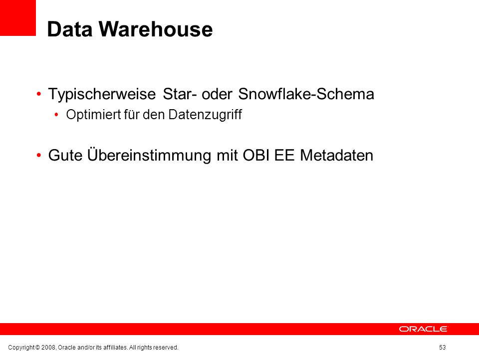Data Warehouse Typischerweise Star- oder Snowflake-Schema Optimiert für den Datenzugriff Gute Übereinstimmung mit OBI EE Metadaten Copyright © 2008, Oracle and/or its affiliates.