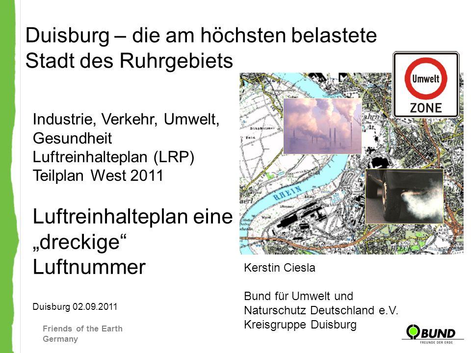 Friends of the Earth Germany Entwurf Luftreinhalteplan Ruhrgebiet West vom 27.06.2011 Verursacher - Stickoxide Quelle: LRP Entwurf 27.06.11 In Summe werden im Teilplan West 31.765 Tonnen NOx pro Jahr ausgestoßen Duisburg stößt 24.218 Tonnen NOx pro Jahr aus Damit ist Duisburg für mehr als 76% aller NOx Emissionen des Teilplan West verantwortlich!