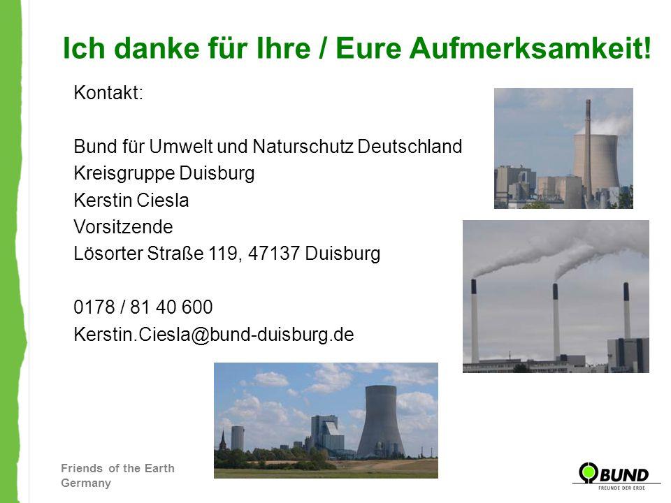 Friends of the Earth Germany Ich danke für Ihre / Eure Aufmerksamkeit! Kontakt: Bund für Umwelt und Naturschutz Deutschland Kreisgruppe Duisburg Kerst