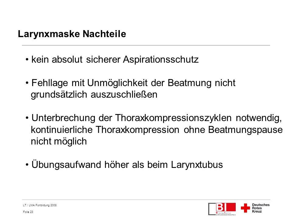 Folie 23 LT / LMA Fortbildung 2008 Larynxmaske Nachteile kein absolut sicherer Aspirationsschutz Fehllage mit Unmöglichkeit der Beatmung nicht grundsä