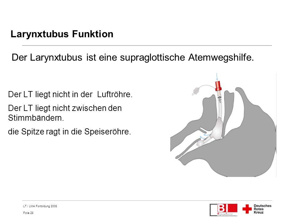 Folie 28 LT / LMA Fortbildung 2008 Larynxtubus Funktion Der LT liegt nicht in der Luftröhre. Der LT liegt nicht zwischen den Stimmbändern. die Spitze