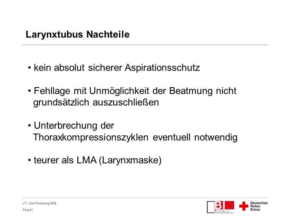Folie 31 LT / LMA Fortbildung 2008 Larynxtubus Nachteile kein absolut sicherer Aspirationsschutz Fehllage mit Unmöglichkeit der Beatmung nicht grundsä