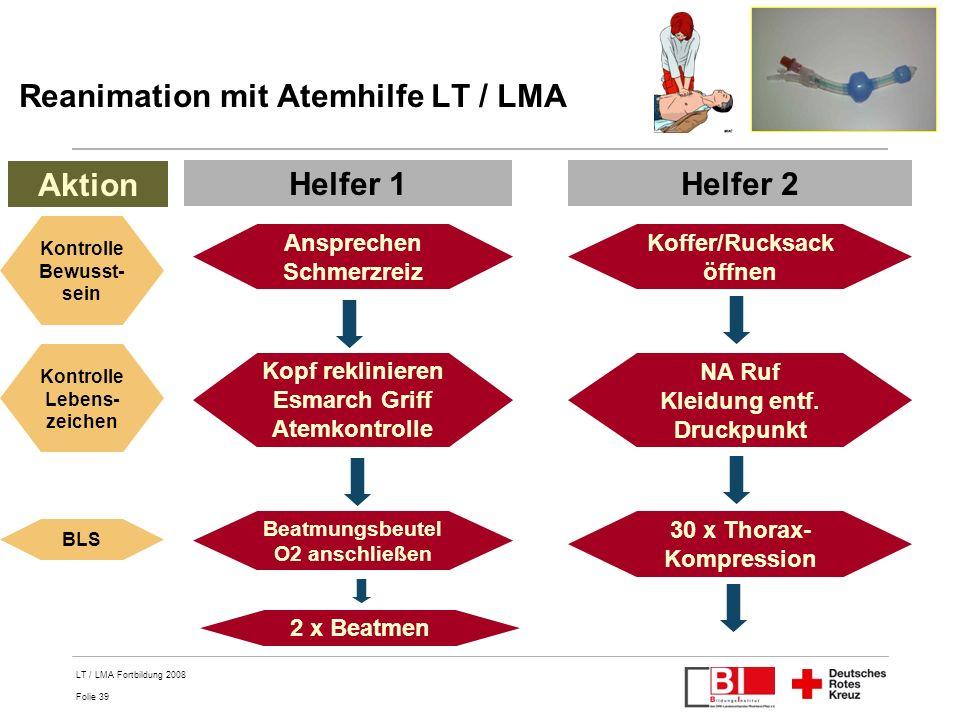 Folie 39 LT / LMA Fortbildung 2008 Reanimation mit Atemhilfe LT / LMA Helfer 1Helfer 2 Ansprechen Schmerzreiz Aktion Kontrolle Bewusst- sein Koffer/Ru
