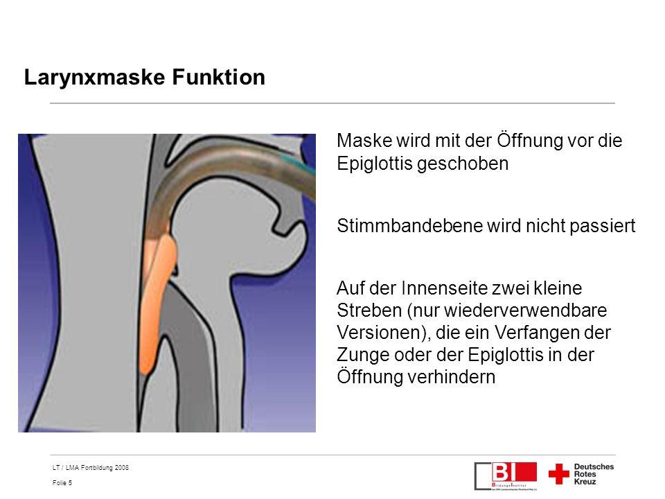 Folie 5 LT / LMA Fortbildung 2008 Larynxmaske Funktion Maske wird mit der Öffnung vor die Epiglottis geschoben Stimmbandebene wird nicht passiert Auf