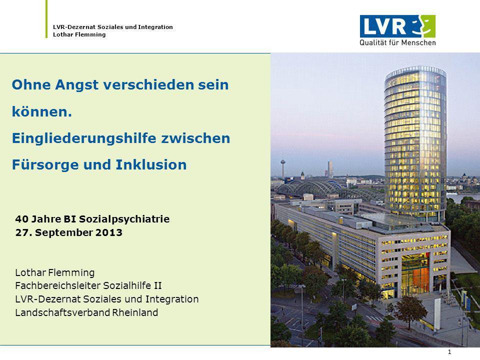 LVR-Dezernat Soziales und Integration Lothar Flemming 1 Ohne Angst verschieden sein können. Eingliederungshilfe zwischen Fürsorge und Inklusion 40 Jah