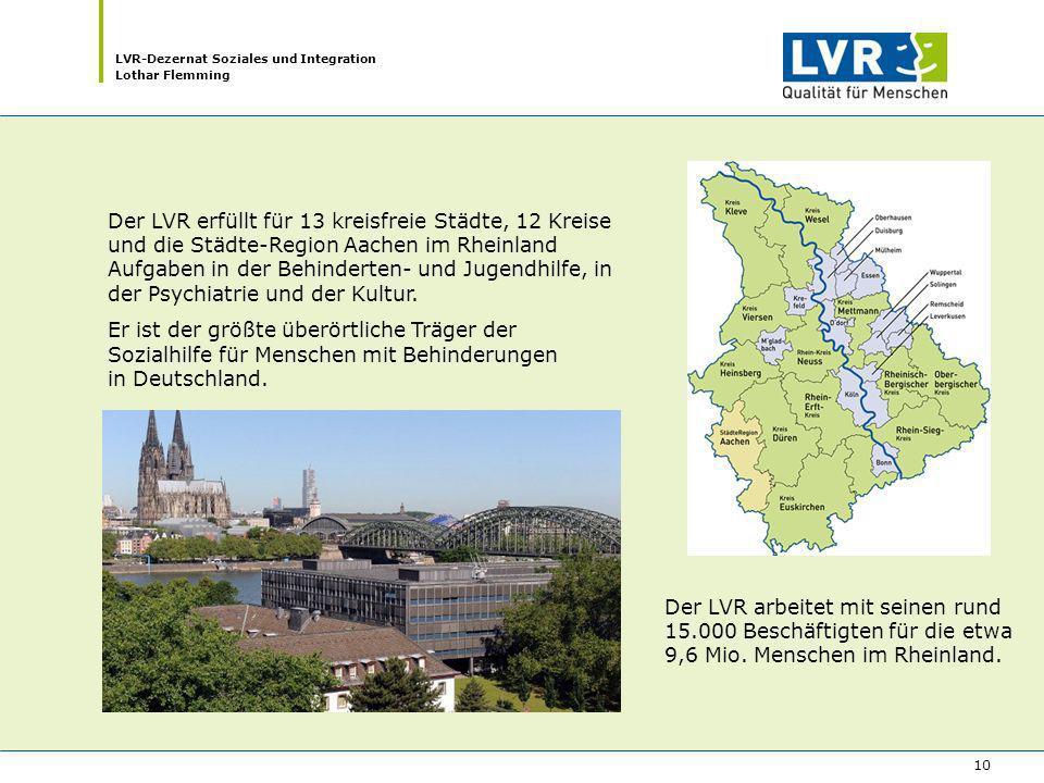 LVR-Dezernat Soziales und Integration Lothar Flemming 10 Der LVR erfüllt für 13 kreisfreie Städte, 12 Kreise und die Städte-Region Aachen im Rheinland