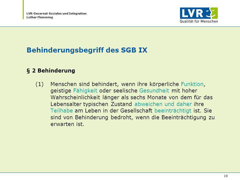 LVR-Dezernat Soziales und Integration Lothar Flemming 19 Behinderungsbegriff des SGB IX § 2 Behinderung (1) Menschen sind behindert, wenn ihre körperl