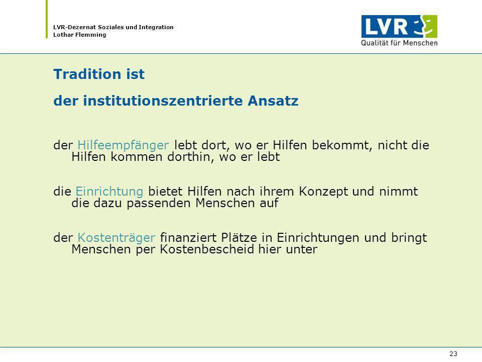 LVR-Dezernat Soziales und Integration Lothar Flemming 23 Tradition ist der institutionszentrierte Ansatz der Hilfeempfänger lebt dort, wo er Hilfen be
