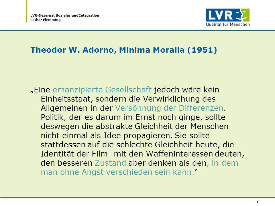 LVR-Dezernat Soziales und Integration Lothar Flemming 9 Theodor W. Adorno, Minima Moralia (1951) Eine emanzipierte Gesellschaft jedoch wäre kein Einhe